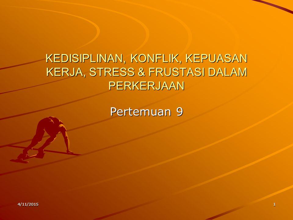 4/11/20151 KEDISIPLINAN, KONFLIK, KEPUASAN KERJA, STRESS & FRUSTASI DALAM PERKERJAAN Pertemuan 9