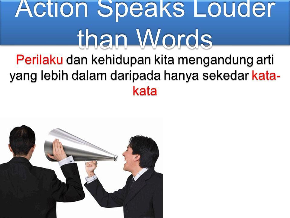 Action Speaks Louder than Words Perilaku dan kehidupan kita mengandung arti yang lebih dalam daripada hanya sekedar kata- kata