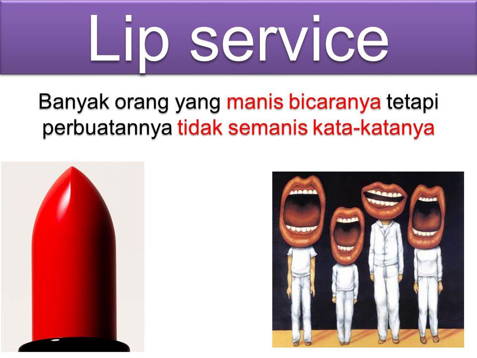 Lip service Banyak orang yang manis bicaranya tetapi perbuatannya tidak semanis kata-katanya