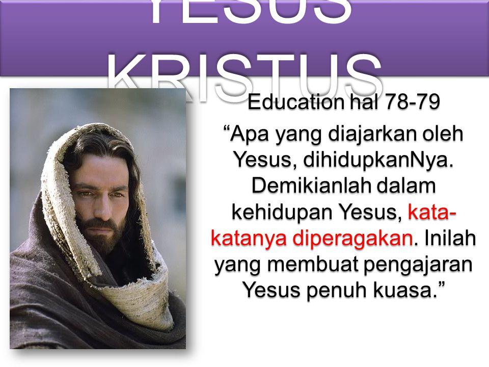 """YESUS KRISTUS Education hal 78-79 """"Apa yang diajarkan oleh Yesus, dihidupkanNya. Demikianlah dalam kehidupan Yesus, kata- katanya diperagakan. Inilah"""