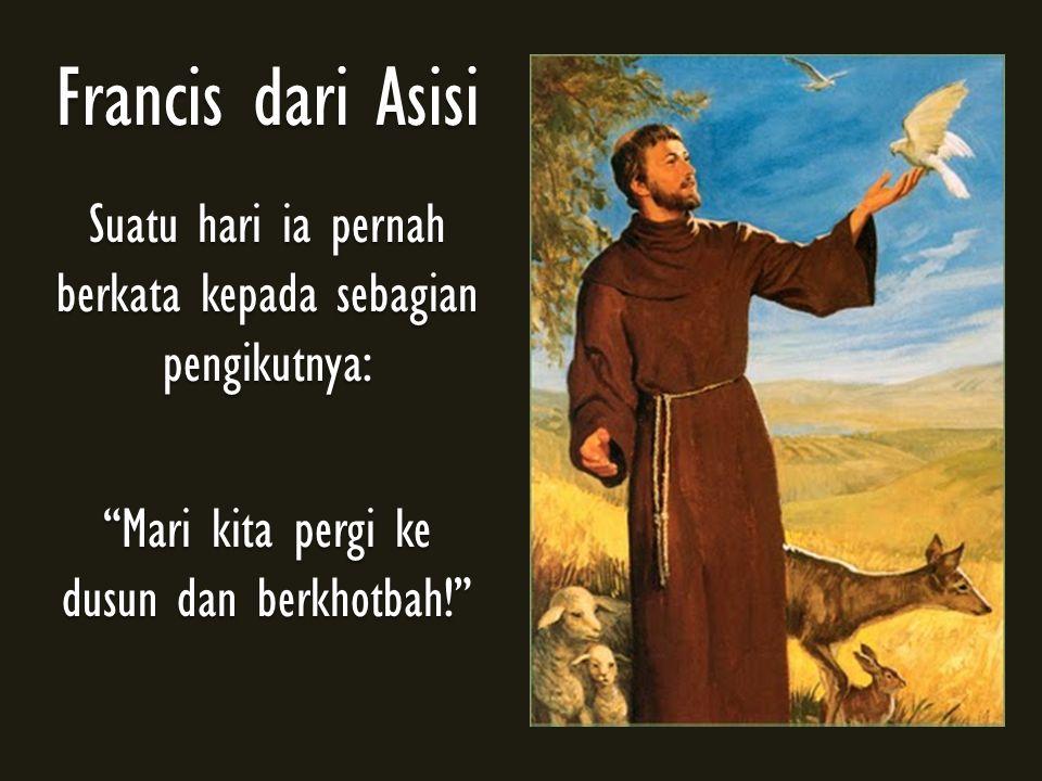 "Francis dari Asisi Suatu hari ia pernah berkata kepada sebagian pengikutnya: ""Mari kita pergi ke dusun dan berkhotbah!"""