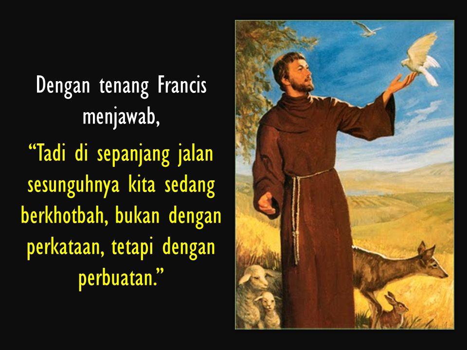 """Dengan tenang Francis menjawab, """"Tadi di sepanjang jalan sesunguhnya kita sedang berkhotbah, bukan dengan perkataan, tetapi dengan perbuatan."""""""