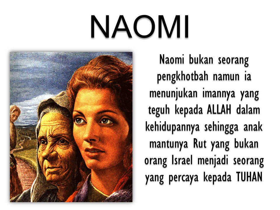NAOMI Naomi bukan seorang pengkhotbah namun ia menunjukan imannya yang teguh kepada ALLAH dalam kehidupannya sehingga anak mantunya Rut yang bukan ora