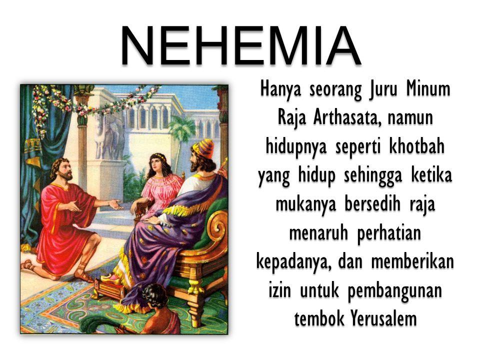 NEHEMIA Hanya seorang Juru Minum Raja Arthasata, namun hidupnya seperti khotbah yang hidup sehingga ketika mukanya bersedih raja menaruh perhatian kep
