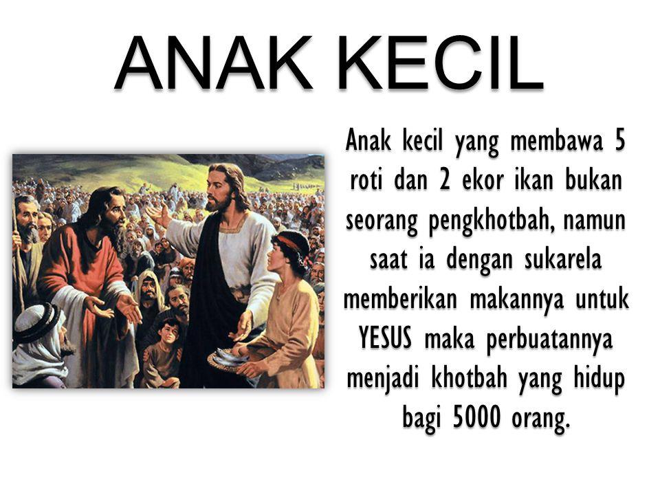 ANAK KECIL Anak kecil yang membawa 5 roti dan 2 ekor ikan bukan seorang pengkhotbah, namun saat ia dengan sukarela memberikan makannya untuk YESUS mak
