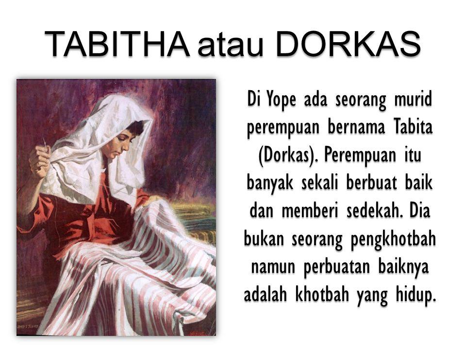 TABITHA atau DORKAS Di Yope ada seorang murid perempuan bernama Tabita (Dorkas). Perempuan itu banyak sekali berbuat baik dan memberi sedekah. Dia buk