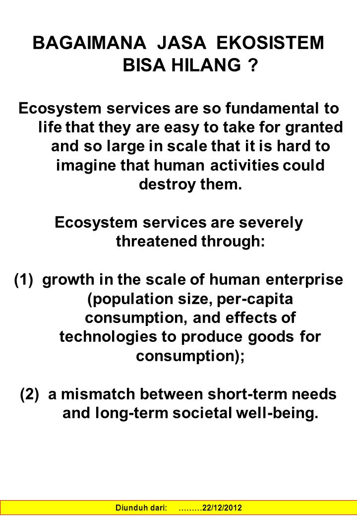 BAGAIMANA JASA EKOSISTEM BISA HILANG ? Ecosystem services are so fundamental to life that they are easy to take for granted and so large in scale that