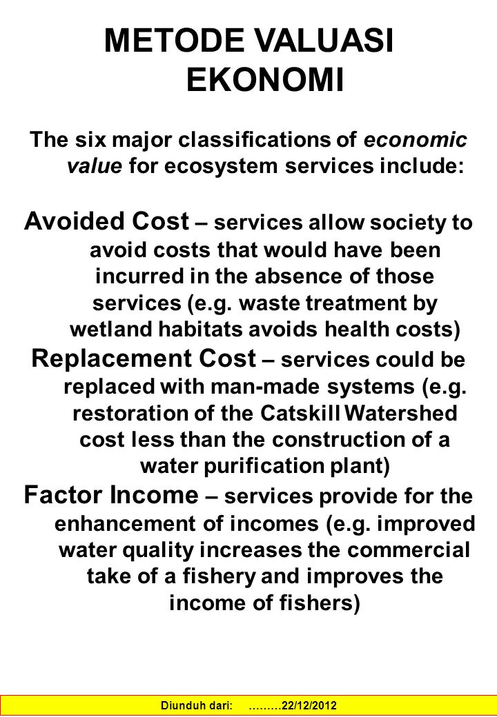 METODE VALUASI EKONOMI The six major classifications of economic value for ecosystem services include: Avoided Cost – services allow society to avoid costs that would have been incurred in the absence of those services (e.g.