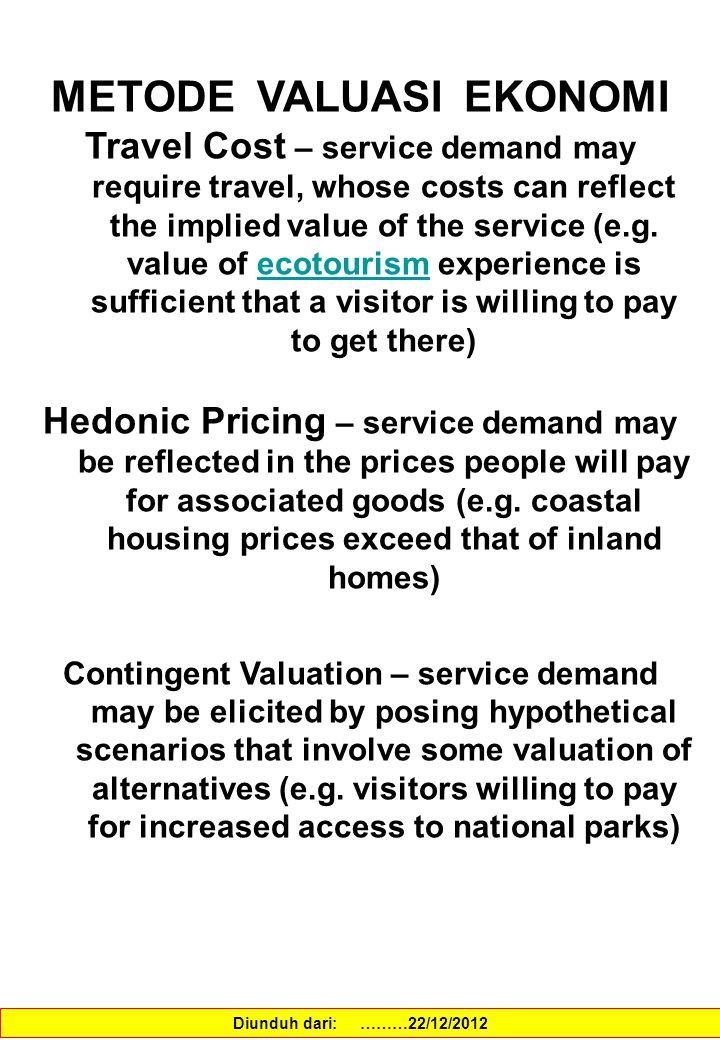 METODE VALUASI EKONOMI Travel Cost – service demand may require travel, whose costs can reflect the implied value of the service (e.g. value of ecotou