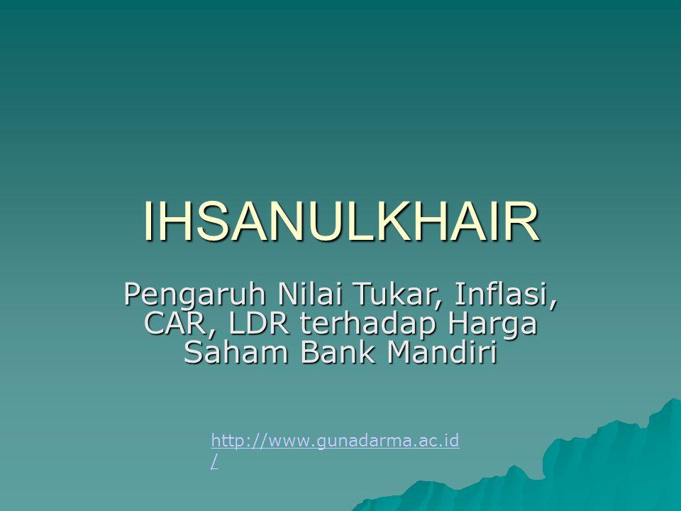 IHSANULKHAIR Pengaruh Nilai Tukar, Inflasi, CAR, LDR terhadap Harga Saham Bank Mandiri http://www.gunadarma.ac.id /