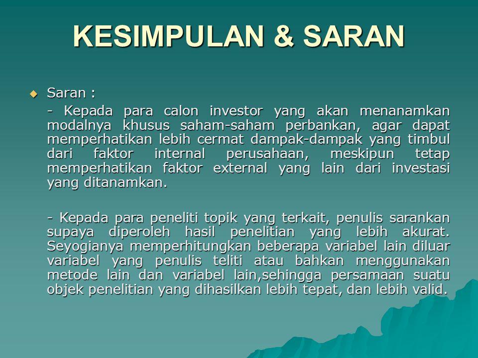 KESIMPULAN & SARAN  Saran : - Kepada para calon investor yang akan menanamkan modalnya khusus saham-saham perbankan, agar dapat memperhatikan lebih cermat dampak-dampak yang timbul dari faktor internal perusahaan, meskipun tetap memperhatikan faktor external yang lain dari investasi yang ditanamkan.