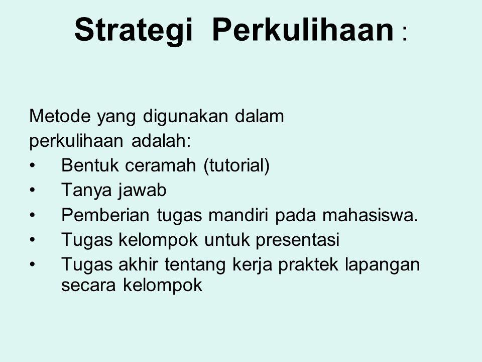 Strategi Perkulihaan : Metode yang digunakan dalam perkulihaan adalah: Bentuk ceramah (tutorial) Tanya jawab Pemberian tugas mandiri pada mahasiswa. T