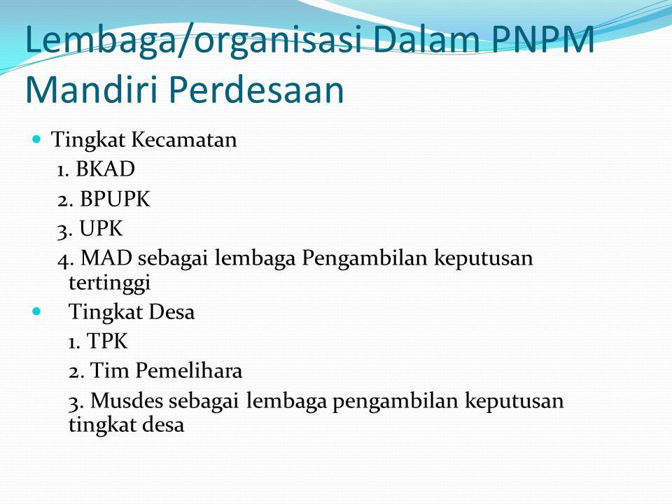 Lembaga/organisasi Dalam PNPM Mandiri Perdesaan Tingkat Kecamatan 1. BKAD 2. BPUPK 3. UPK 4. MAD sebagai lembaga Pengambilan keputusan tertinggi Tingk