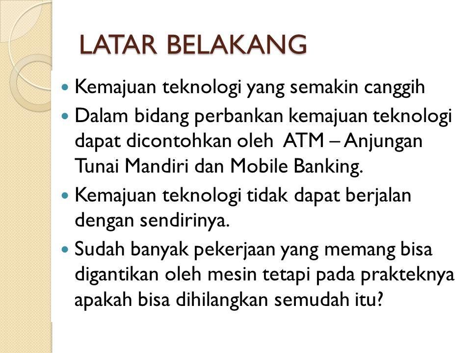 LATAR BELAKANG Kemajuan teknologi yang semakin canggih Dalam bidang perbankan kemajuan teknologi dapat dicontohkan oleh ATM – Anjungan Tunai Mandiri dan Mobile Banking.