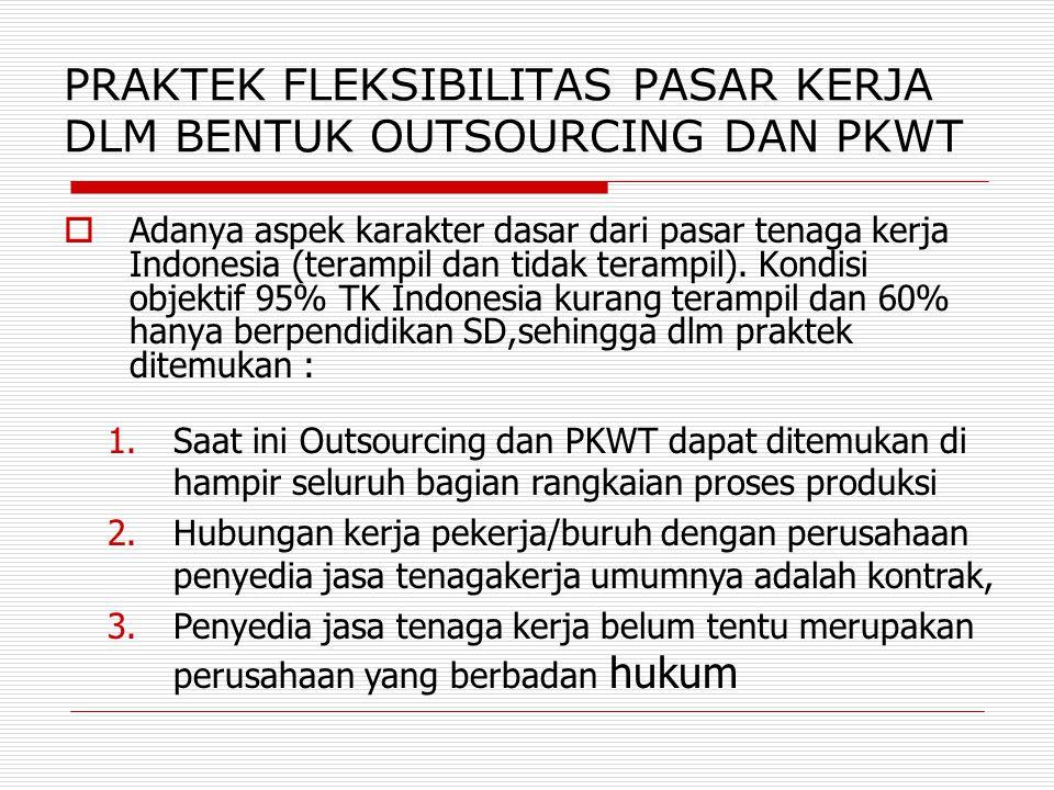 PRAKTEK FLEKSIBILITAS PASAR KERJA DLM BENTUK OUTSOURCING DAN PKWT  Adanya aspek karakter dasar dari pasar tenaga kerja Indonesia (terampil dan tidak