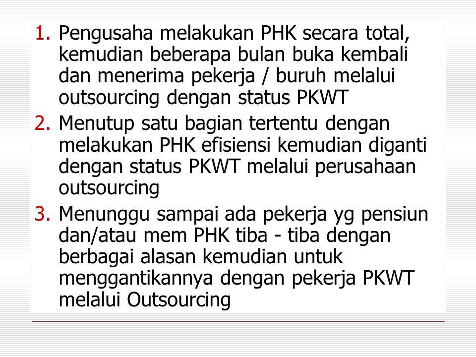 1.Pengusaha melakukan PHK secara total, kemudian beberapa bulan buka kembali dan menerima pekerja / buruh melalui outsourcing dengan status PKWT 2.Men