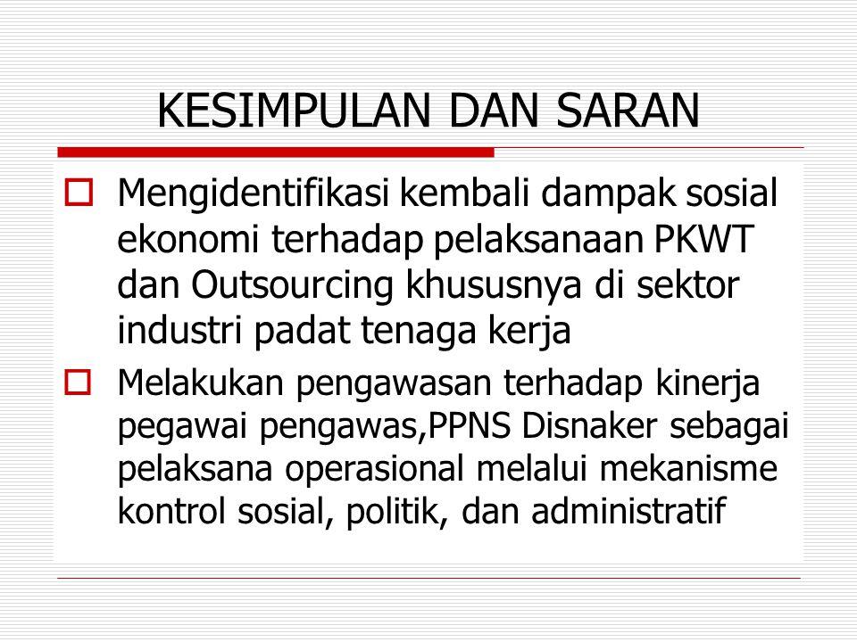 KESIMPULAN DAN SARAN  Mengidentifikasi kembali dampak sosial ekonomi terhadap pelaksanaan PKWT dan Outsourcing khususnya di sektor industri padat ten