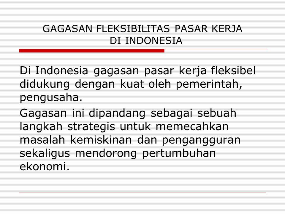GAGASAN FLEKSIBILITAS PASAR KERJA DI INDONESIA Di Indonesia gagasan pasar kerja fleksibel didukung dengan kuat oleh pemerintah, pengusaha. Gagasan ini
