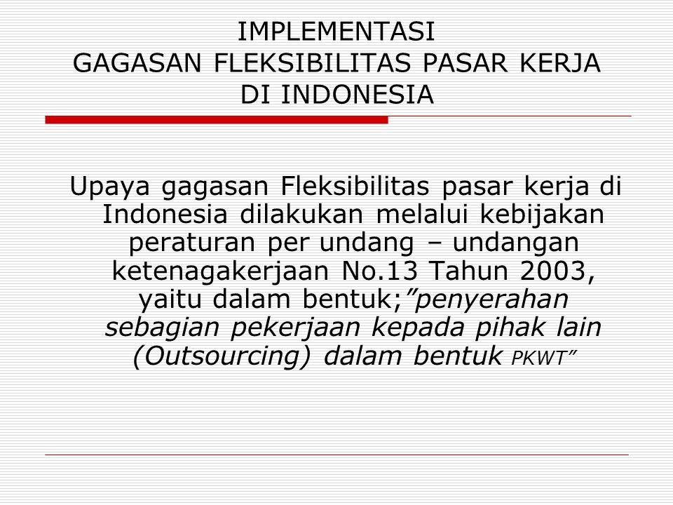 IMPLEMENTASI GAGASAN FLEKSIBILITAS PASAR KERJA DI INDONESIA Upaya gagasan Fleksibilitas pasar kerja di Indonesia dilakukan melalui kebijakan peraturan