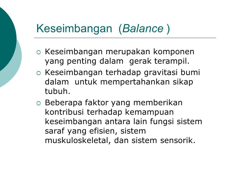Keseimbangan (Balance )  Keseimbangan merupakan komponen yang penting dalam gerak terampil.  Keseimbangan terhadap gravitasi bumi dalam untuk memper