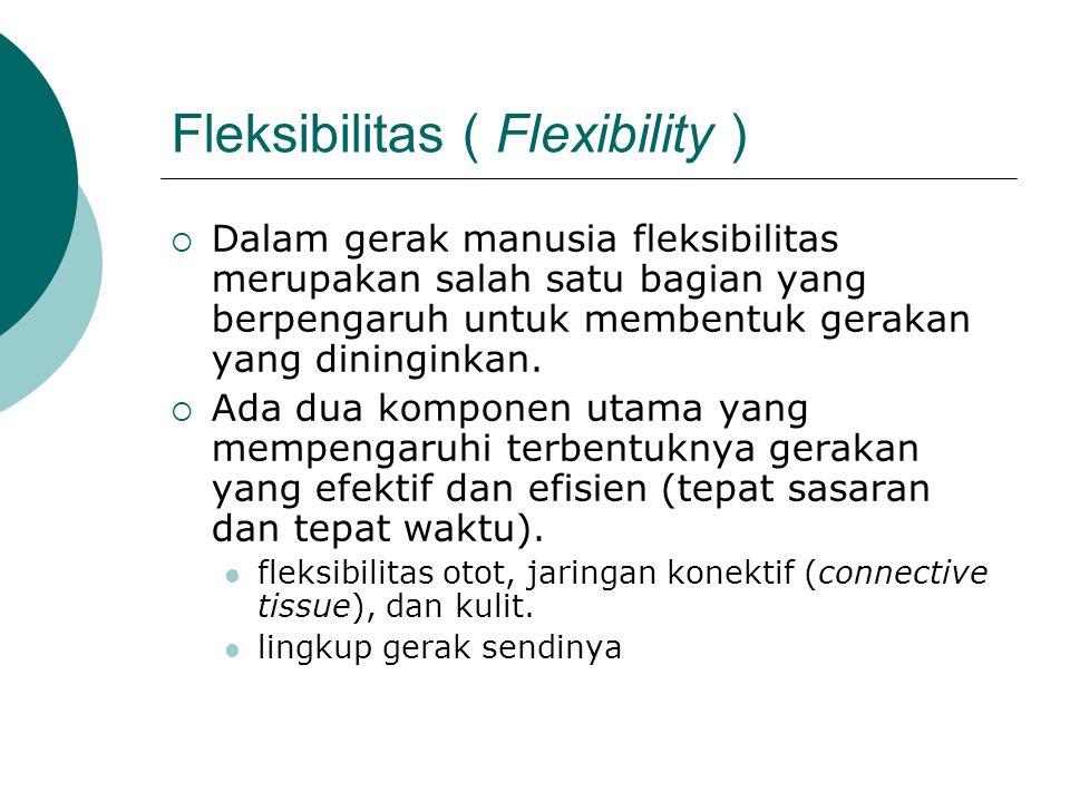 Fleksibilitas ( Flexibility )  Dalam gerak manusia fleksibilitas merupakan salah satu bagian yang berpengaruh untuk membentuk gerakan yang dininginka