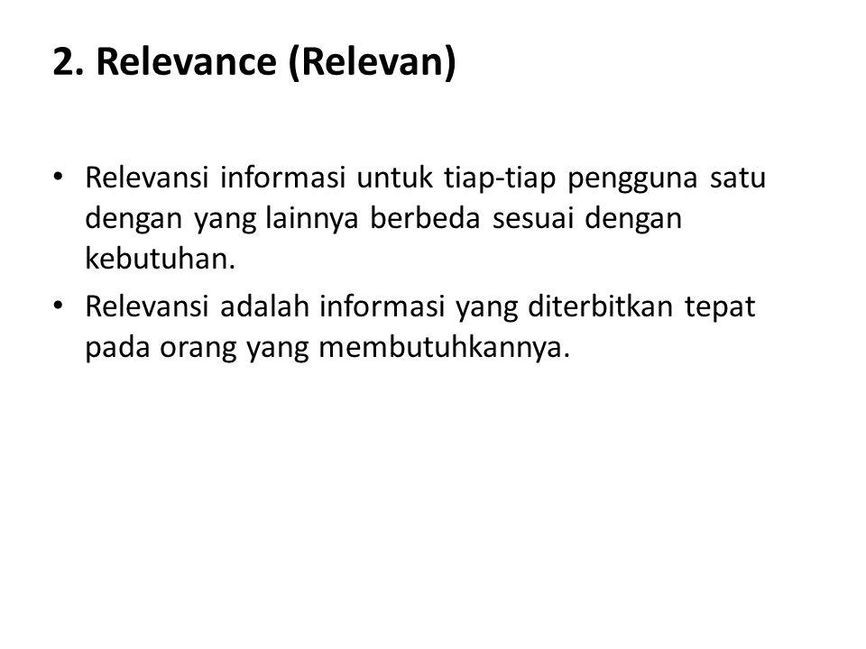 2. Relevance (Relevan) Relevansi informasi untuk tiap-tiap pengguna satu dengan yang lainnya berbeda sesuai dengan kebutuhan. Relevansi adalah informa