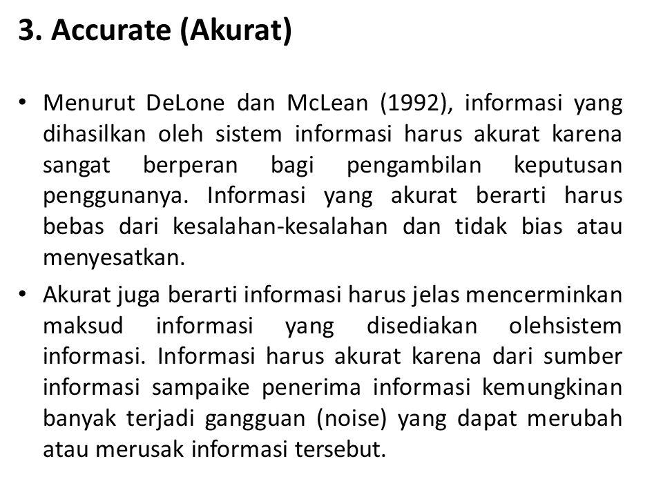 3. Accurate (Akurat) Menurut DeLone dan McLean (1992), informasi yang dihasilkan oleh sistem informasi harus akurat karena sangat berperan bagi pengam