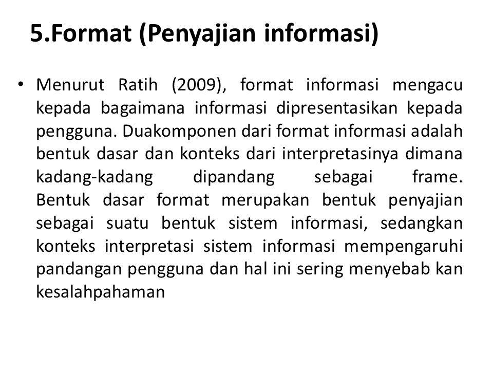 5.Format (Penyajian informasi) Menurut Ratih (2009), format informasi mengacu kepada bagaimana informasi dipresentasikan kepada pengguna. Duakomponen