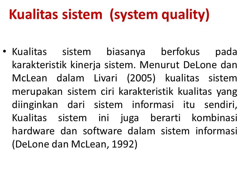 Kualitas sistem (system quality) Kualitas sistem biasanya berfokus pada karakteristik kinerja sistem. Menurut DeLone dan McLean dalam Livari (2005) ku