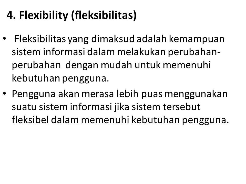 4. Flexibility (fleksibilitas) Fleksibilitas yang dimaksud adalah kemampuan sistem informasi dalam melakukan perubahan- perubahan dengan mudah untuk m