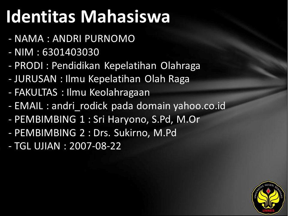 Identitas Mahasiswa - NAMA : ANDRI PURNOMO - NIM : 6301403030 - PRODI : Pendidikan Kepelatihan Olahraga - JURUSAN : Ilmu Kepelatihan Olah Raga - FAKULTAS : Ilmu Keolahragaan - EMAIL : andri_rodick pada domain yahoo.co.id - PEMBIMBING 1 : Sri Haryono, S.Pd, M.Or - PEMBIMBING 2 : Drs.