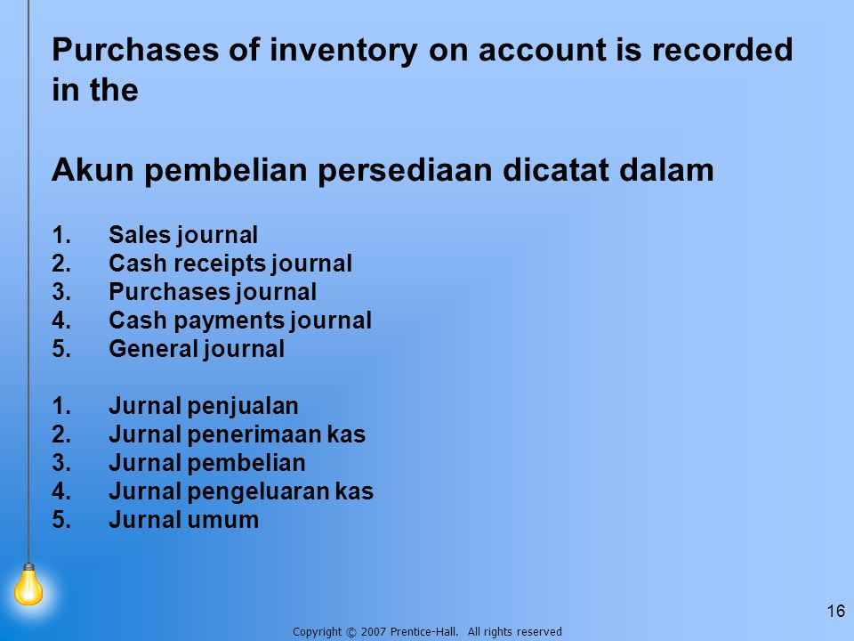 Copyright © 2007 Prentice-Hall. All rights reserved 16 Purchases of inventory on account is recorded in the Akun pembelian persediaan dicatat dalam 1.