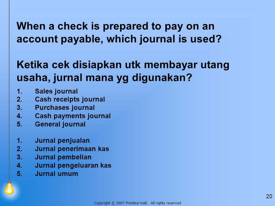 Copyright © 2007 Prentice-Hall. All rights reserved 20 When a check is prepared to pay on an account payable, which journal is used? Ketika cek disiap
