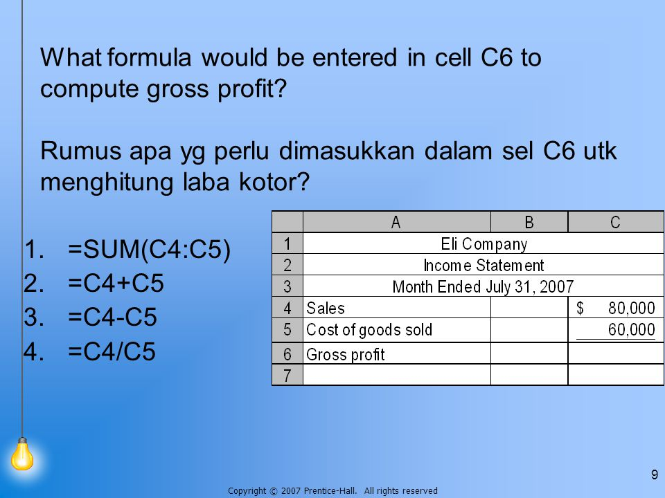 Copyright © 2007 Prentice-Hall. All rights reserved 9 What formula would be entered in cell C6 to compute gross profit? Rumus apa yg perlu dimasukkan