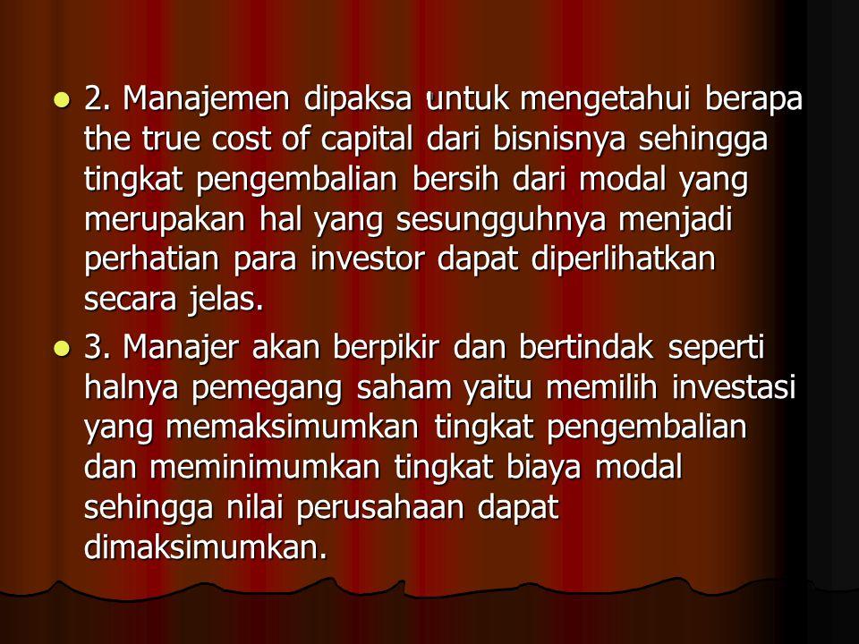 . 2. Manajemen dipaksa untuk mengetahui berapa the true cost of capital dari bisnisnya sehingga tingkat pengembalian bersih dari modal yang merupakan