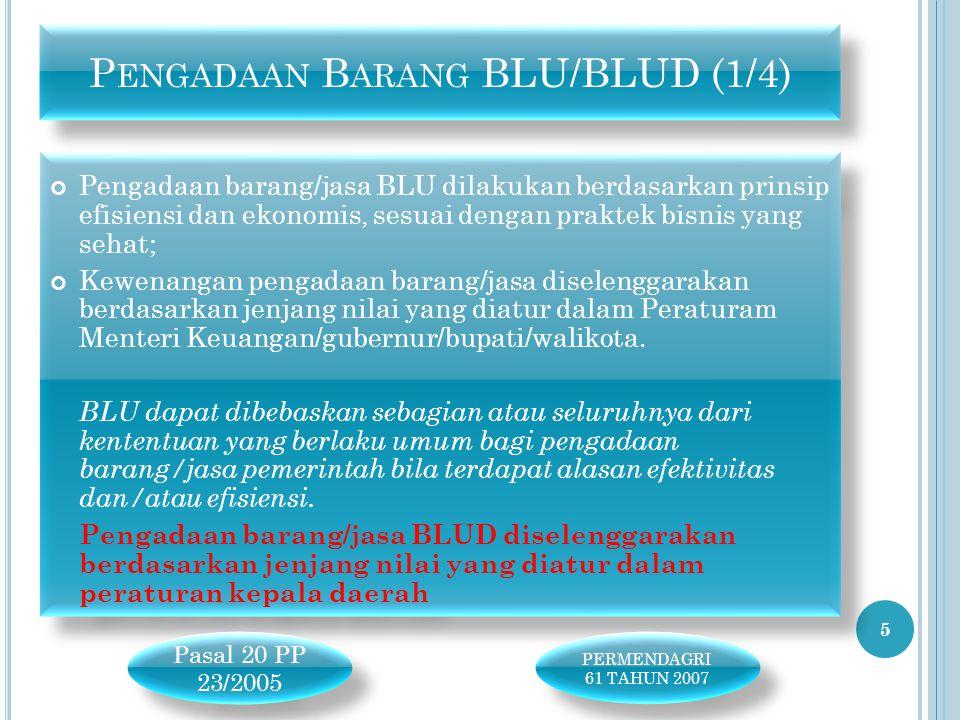 Pengadaan barang/jasa BLU dilakukan berdasarkan prinsip efisiensi dan ekonomis, sesuai dengan praktek bisnis yang sehat; Kewenangan pengadaan barang/jasa diselenggarakan berdasarkan jenjang nilai yang diatur dalam Peraturam Menteri Keuangan/gubernur/bupati/walikota.