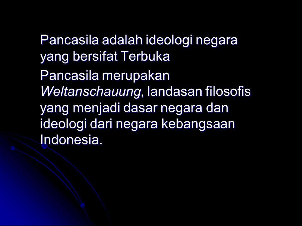 Pancasila adalah ideologi negara yang bersifat Terbuka Pancasila merupakan Weltanschauung, landasan filosofis yang menjadi dasar negara dan ideologi d