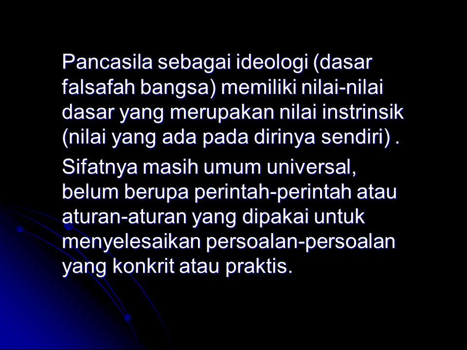 Pancasila sebagai ideologi (dasar falsafah bangsa) memiliki nilai-nilai dasar yang merupakan nilai instrinsik (nilai yang ada pada dirinya sendiri). S
