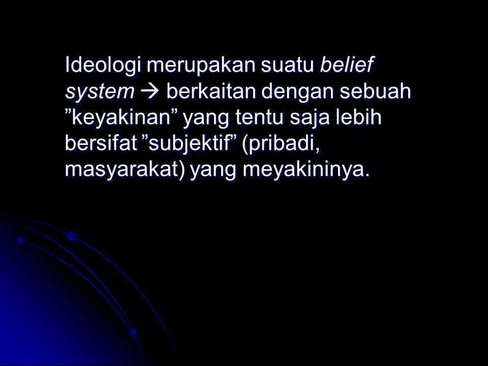 "Ideologi merupakan suatu belief system  berkaitan dengan sebuah ""keyakinan"" yang tentu saja lebih bersifat ""subjektif"" (pribadi, masyarakat) yang mey"