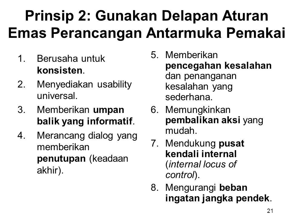 Prinsip 2: Gunakan Delapan Aturan Emas Perancangan Antarmuka Pemakai 1.Berusaha untuk konsisten. 2.Menyediakan usability universal. 3.Memberikan umpan