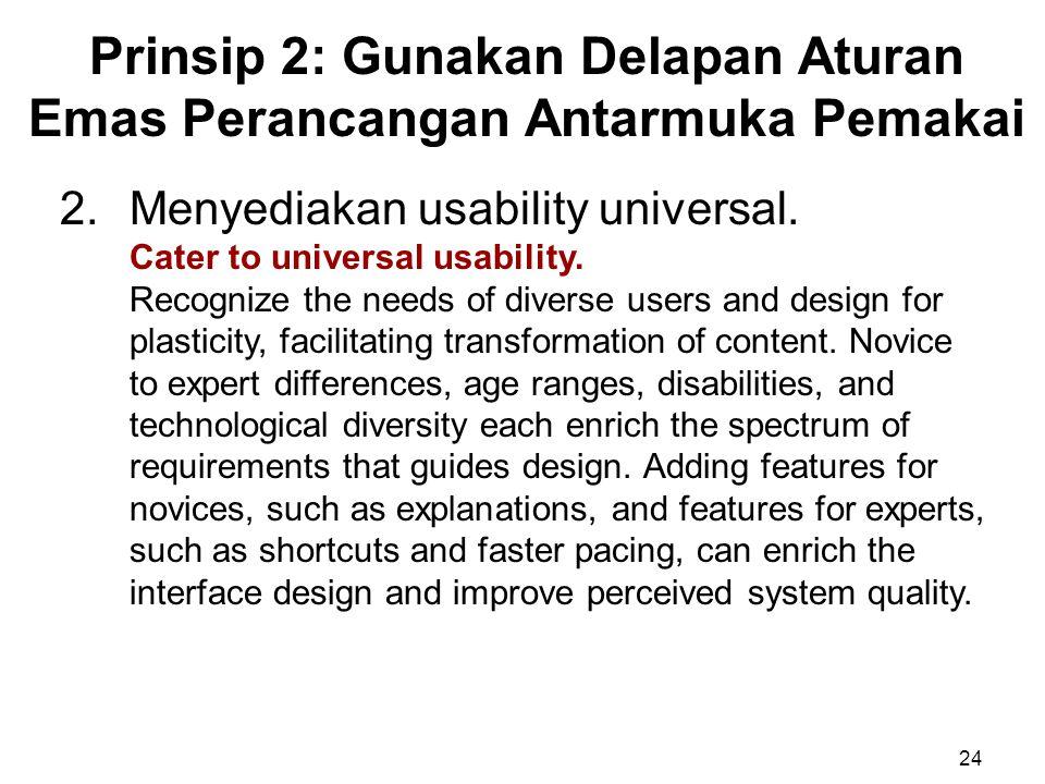 Prinsip 2: Gunakan Delapan Aturan Emas Perancangan Antarmuka Pemakai 24 2.Menyediakan usability universal. Cater to universal usability. Recognize the
