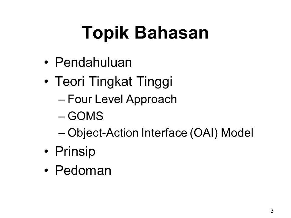 Topik Bahasan Pendahuluan Teori Tingkat Tinggi –Four Level Approach –GOMS –Object-Action Interface (OAI) Model Prinsip Pedoman 3