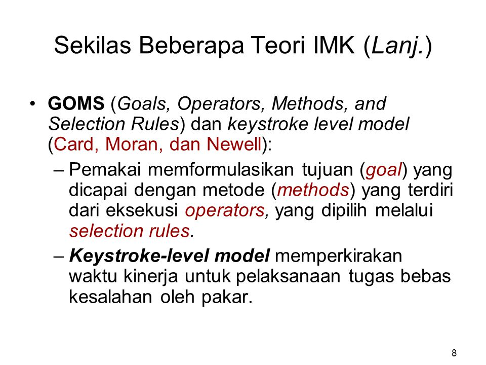 Sekilas Beberapa Teori IMK (Lanj.) GOMS (Goals, Operators, Methods, and Selection Rules) dan keystroke level model (Card, Moran, dan Newell): –Pemakai