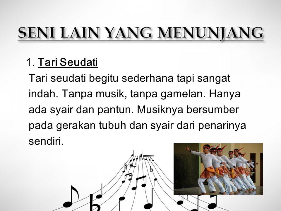 1. Tari Seudati Tari seudati begitu sederhana tapi sangat indah. Tanpa musik, tanpa gamelan. Hanya ada syair dan pantun. Musiknya bersumber pada gerak