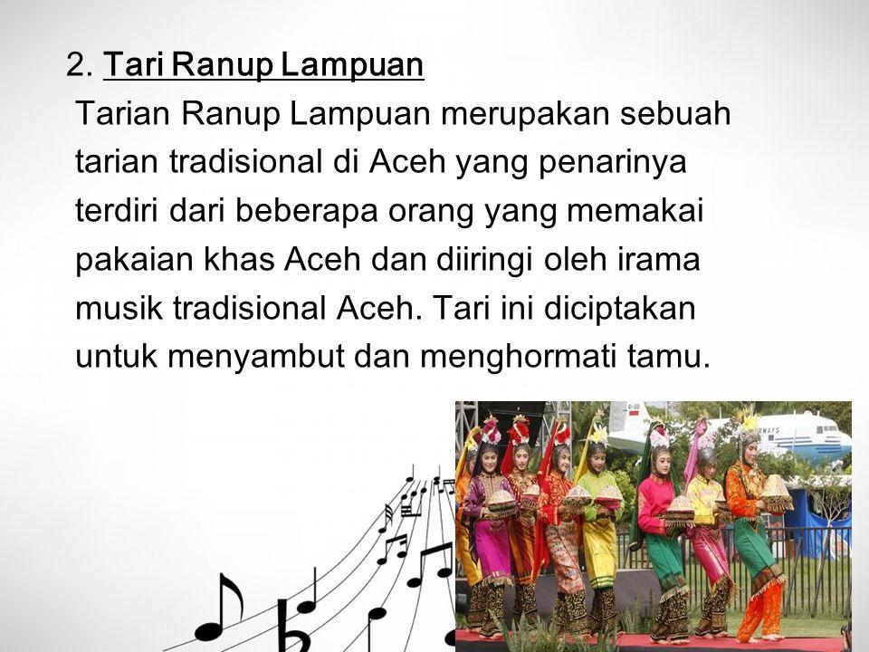 2. Tari Ranup Lampuan Tarian Ranup Lampuan merupakan sebuah tarian tradisional di Aceh yang penarinya terdiri dari beberapa orang yang memakai pakaian