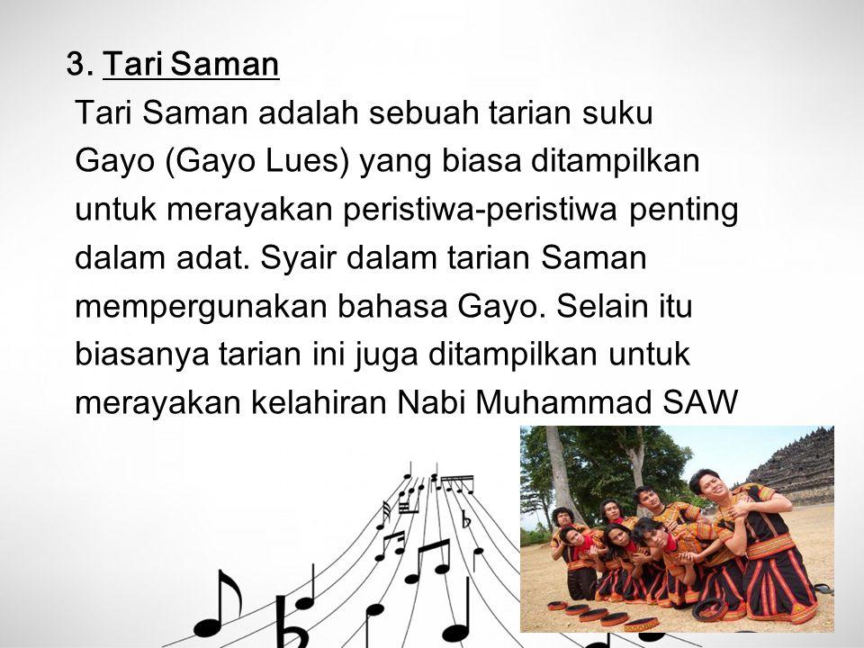 3. Tari Saman Tari Saman adalah sebuah tarian suku Gayo (Gayo Lues) yang biasa ditampilkan untuk merayakan peristiwa-peristiwa penting dalam adat. Sya