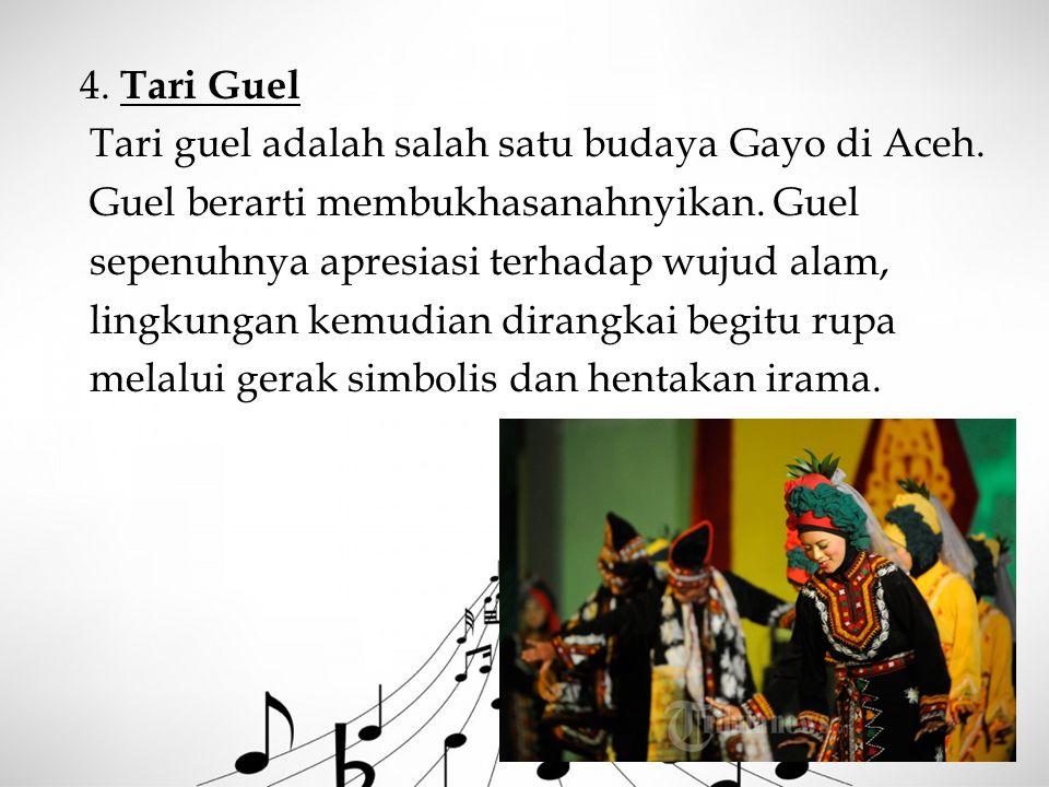 4. Tari Guel Tari guel adalah salah satu budaya Gayo di Aceh. Guel berarti membukhasanahnyikan. Guel sepenuhnya apresiasi terhadap wujud alam, lingkun