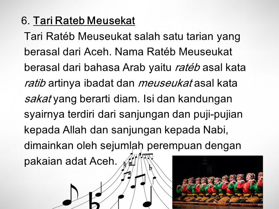 6. Tari Rateb Meusekat Tari Ratéb Meuseukat salah satu tarian yang berasal dari Aceh. Nama Ratéb Meuseukat berasal dari bahasa Arab yaitu ratéb asal k