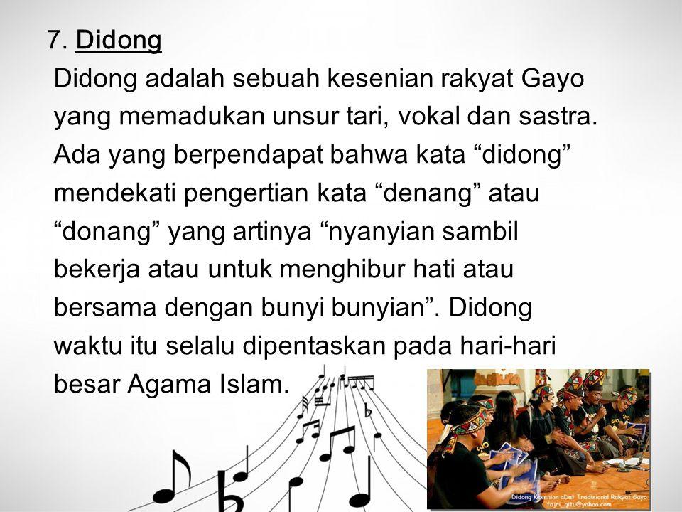 "7. Didong Didong adalah sebuah kesenian rakyat Gayo yang memadukan unsur tari, vokal dan sastra. Ada yang berpendapat bahwa kata ""didong"" mendekati pe"