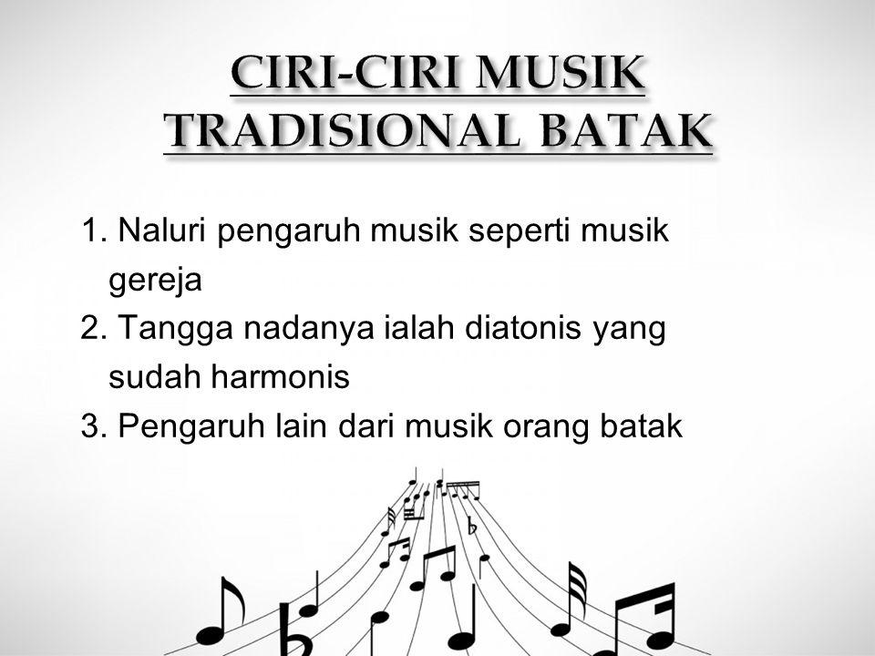 1. Naluri pengaruh musik seperti musik gereja 2. Tangga nadanya ialah diatonis yang sudah harmonis 3. Pengaruh lain dari musik orang batak